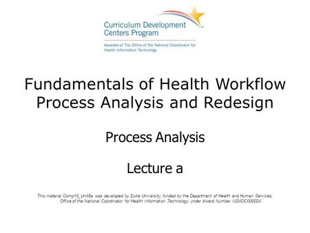 Fundamentals of Health Workflow Process Analysis and Redesign Process Analysis Lecture a This material Comp10_Unit5a was developed by Duke University,