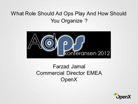 Farzad Jamal Commercial Director EMEA OpenX What Role Should Ad Ops Play And How Should You Organize ?