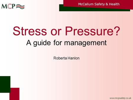 McCallum Safety & Health www.mcpsafety.co.uk Stress or Pressure? A guide for management Roberta Hanlon.