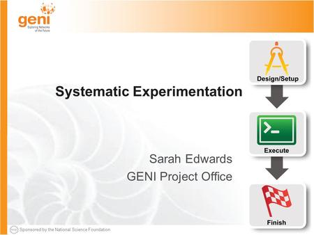 Sponsored by the National Science Foundation Systematic Experimentation Sarah Edwards GENI Project Office.