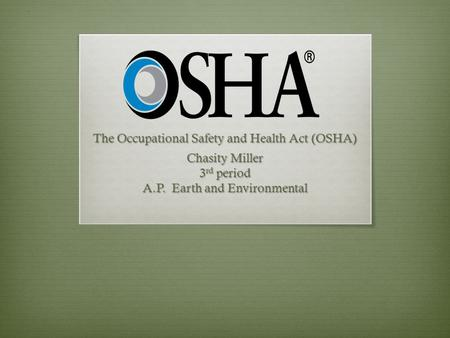 The Occupational Safety and Health Act (OSHA) Chasity Miller 3 rd period A.P. Earth and Environmental.