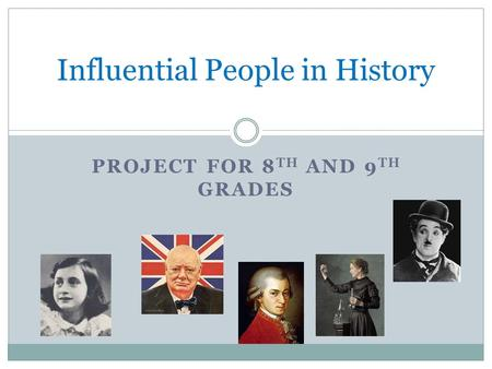 PROJECT FOR 8 TH AND 9 TH GRADES Influential People in History.