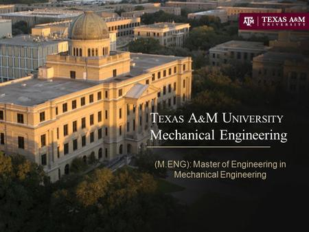 T EXAS A & M U NIVERSITY Mechanical Engineering (M.ENG): Master of Engineering in Mechanical Engineering.