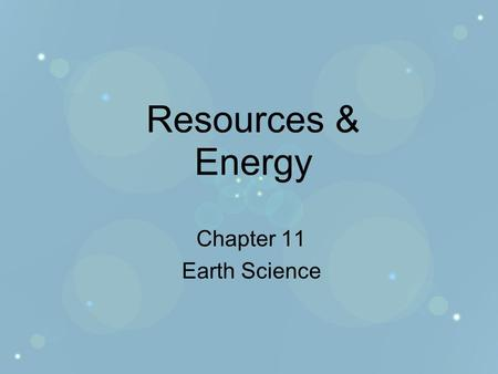 Resources & Energy Chapter 11 Earth Science. Resources 2 kinds of resources –Nonrenewable resources Minerals, fossil fuels –they take millions of years.