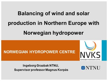 Ingeborg Graabak NTNU, Supervisor professor Magnus Korpås NORWEGIAN HYDROPOWER CENTRE Balancing of wind and solar production in Northern Europe with Norwegian.