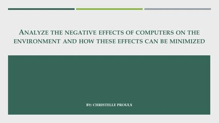 A NALYZE THE NEGATIVE EFFECTS OF COMPUTERS ON THE ENVIRONMENT AND HOW THESE EFFECTS CAN BE MINIMIZED BY: CHRISTELLE PROULX.