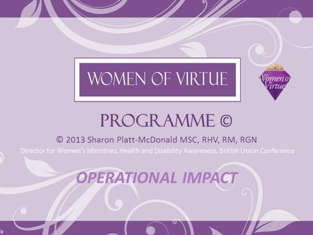 PROGRAMME © © 2013 Sharon Platt-McDonald MSC, RHV, RM, RGN Director for Women's Ministries, Health and Disability Awareness, British Union Conference OPERATIONAL.