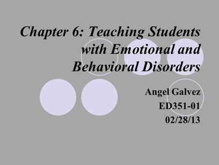 Chapter 6: Teaching Students with Emotional and Behavioral Disorders Angel Galvez ED351-01 02/28/13.