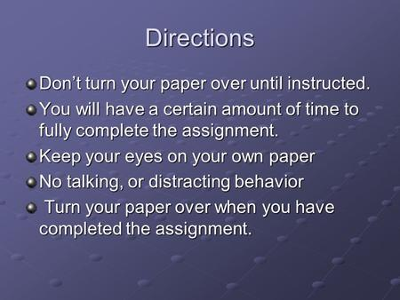 Directions Don't turn your paper over until instructed. You will have a certain amount of time to fully complete the assignment. Keep your eyes on your.