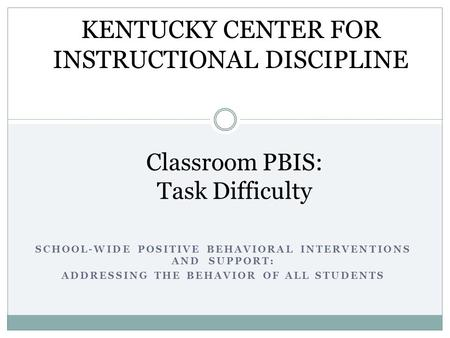 SCHOOL-WIDE POSITIVE BEHAVIORAL INTERVENTIONS AND SUPPORT: ADDRESSING THE BEHAVIOR OF ALL STUDENTS Classroom PBIS: Task Difficulty KENTUCKY CENTER FOR.