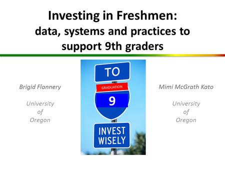 Investing in Freshmen: data, systems and practices to support 9th graders GRADUATION 9 Mimi McGrath Kato University of Oregon Brigid Flannery University.