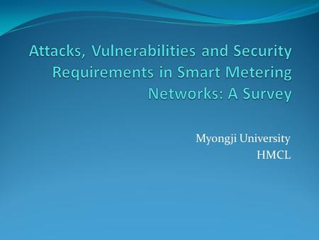 Myongji University HMCL. Table of Contents 2 Electricity Crisis Smart Grid Advanced Metering Devices Power Resources Communication Attacks and Security.