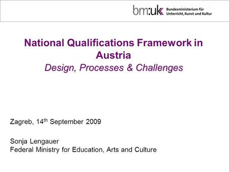 Design, Processes & Challenges National Qualifications Framework in Austria Design, Processes & Challenges Zagreb, 14 th September 2009 Sonja Lengauer.