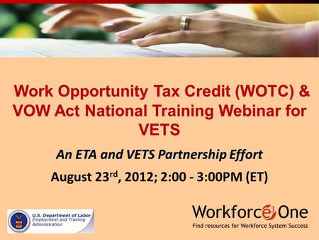 Work Opportunity Tax Credit (WOTC) & VOW Act National Training Webinar for VETS Work Opportunity Tax Credit (WOTC) & VOW Act National Training Webinar.