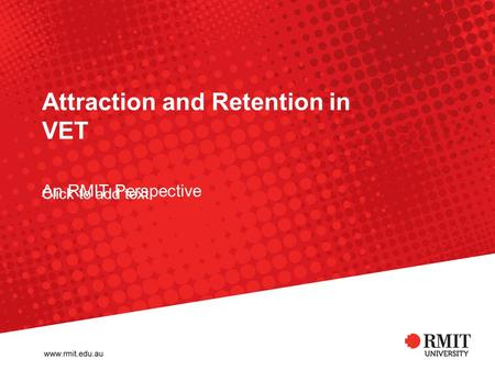 Click to add text Attraction and Retention in VET An RMIT Perspective.