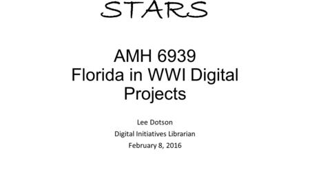 STARS AMH 6939 Florida in WWI Digital Projects Lee Dotson Digital Initiatives Librarian February 8, 2016.