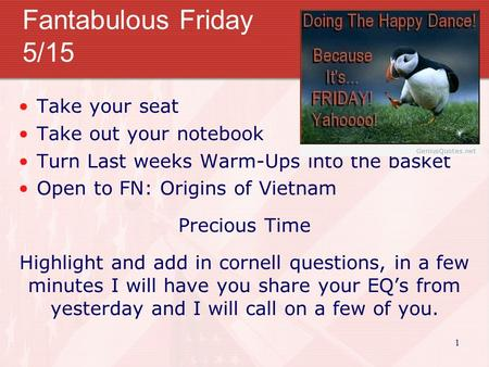 Fantabulous Friday 5/15 Take your seat Take out your notebook Turn Last weeks Warm-Ups into the basket Open to FN: Origins of Vietnam Precious Time Highlight.