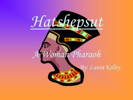 Hatshepsut A Woman Pharaoh By: Laura Kelley. The Story Born in the 15 th century BC, she was the daughter of Tuthmose I and Aahmes who were both of royal.