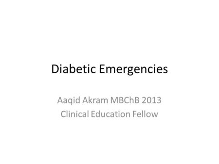 Diabetic Emergencies Aaqid Akram MBChB 2013 Clinical Education Fellow.