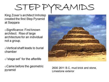 STEP PYRAMIDS King Zoser's architect Imhotep created the first Step Pyramid at Saqqara o Significance: First known architect. Rise of large architecture.