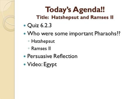 Today's Agenda!! Title: Hatshepsut and Ramses II Quiz 6.2.3 Who were some important Pharaohs?? ◦ Hatshepsut ◦ Ramses II Persuasive Reflection Video: Egypt.