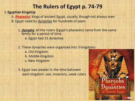 The Rulers of Egypt p. 74-79 I. Egyptian Kingship A. Pharaohs: kings of ancient Egypt, usually, though not always men B. Egypt ruled by dynasties for hundreds.