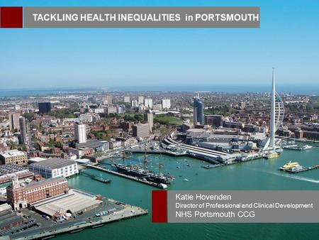 TACKLING HEALTH INEQUALITIES in PORTSMOUTH Katie Hovenden Director of Professional and Clinical Development NHS Portsmouth CCG.