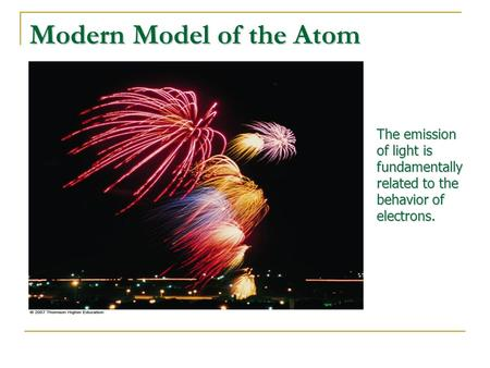 Modern Model of the Atom The emission of light is fundamentally related to the behavior of electrons.
