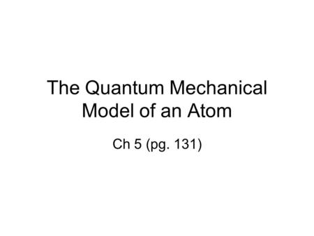 The Quantum Mechanical Model of an Atom Ch 5 (pg. 131)