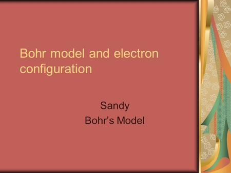 Bohr model and electron configuration Sandy Bohr's Model.