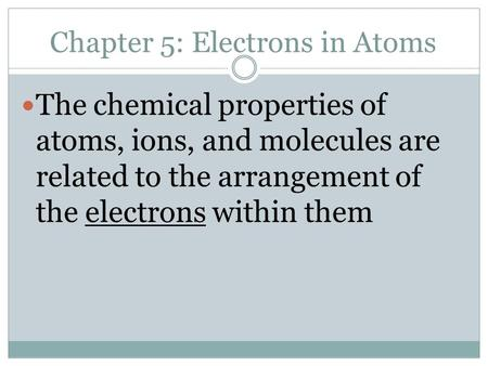 Chapter 5: Electrons in Atoms The chemical properties of atoms, ions, and molecules are related to the arrangement of the electrons within them.