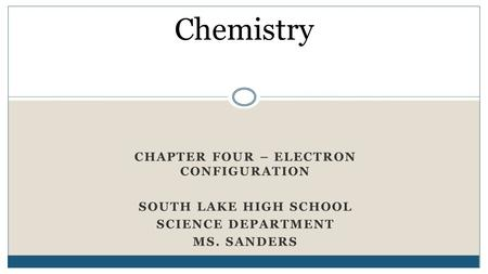 CHAPTER FOUR – ELECTRON CONFIGURATION SOUTH LAKE HIGH SCHOOL SCIENCE DEPARTMENT MS. SANDERS Chemistry.