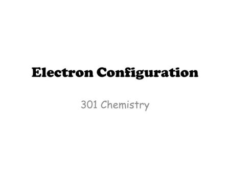 Electron Configuration 301 Chemistry. Year 12 – The Bohr Atom Electron configurations used only the energy levels (shells).. – Eg. Electron configuration.