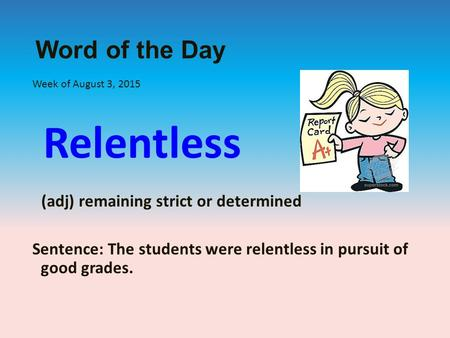 Word of the Day Week of August 3, 2015 Relentless (adj) remaining strict or determined Sentence: The students were relentless in pursuit of good grades.