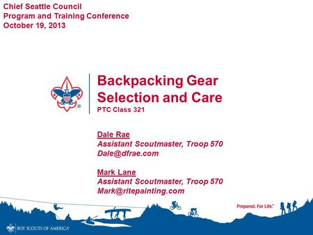 Backpacking Gear Selection and Care PTC Class 321 Chief Seattle Council Program and Training Conference October 19, 2013 Dale Rae Assistant Scoutmaster,