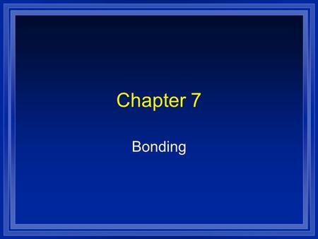 Chapter 7 Bonding. What is a Bond? l A force that holds atoms together. l We will look at it in terms of energy. l Bond energy is the energy required.