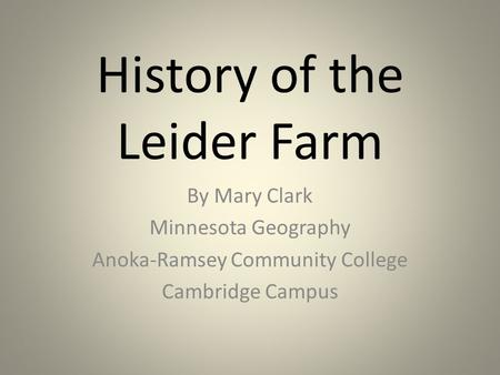 History of the Leider Farm By Mary Clark Minnesota Geography Anoka-Ramsey Community College Cambridge Campus.