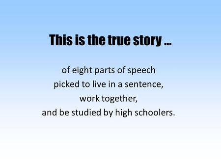 This is the true story … of eight parts of speech picked to live in a sentence, work together, and be studied by high schoolers.