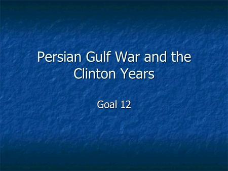 Persian Gulf War and the Clinton Years Goal 12. Essential Idea In the 1990s, the U.S. defeated Iraq in the Persian Gulf War and President Clinton helped.
