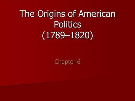 The Origins of American Politics (1789–1820) Chapter 6.