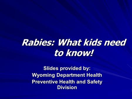 Rabies: What kids need to know! Slides provided by: Wyoming Department Health Preventive Health and Safety Division.
