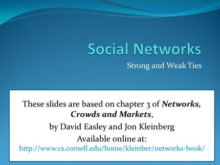 Strong and Weak Ties These slides are based on chapter 3 of Networks, Crowds and Markets, by David Easley and Jon Kleinberg Available online at: