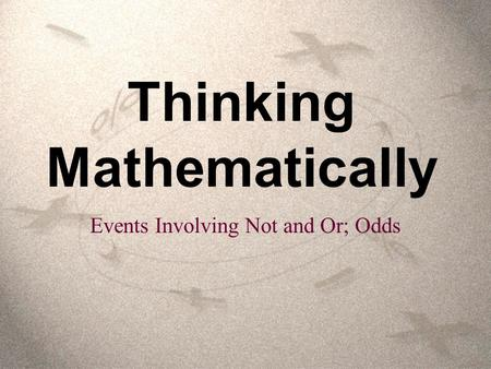Thinking Mathematically Events Involving Not and Or; Odds.