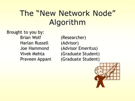 "The ""New Network Node"" Algorithm Brought to you by: Brian Wolf(Researcher) Harlan Russell (Advisor) Joe Hammond (Advisor Emeritus) Vivek Mehta(Graduate."
