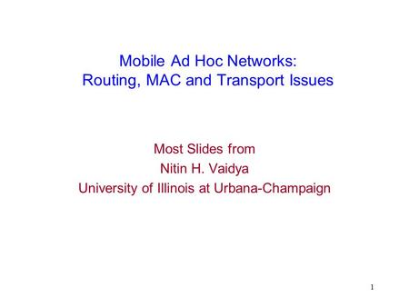 1 Mobile Ad Hoc Networks: Routing, MAC and Transport Issues Most Slides from Nitin H. Vaidya University of Illinois at Urbana-Champaign.