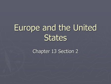 Europe and the United States Chapter 13 Section 2.