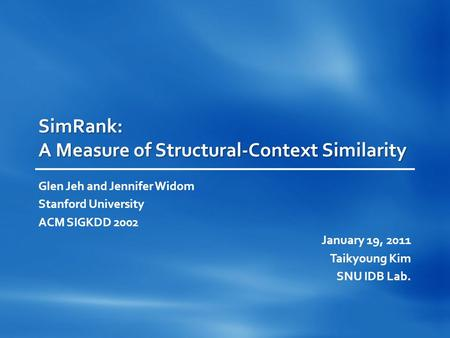 SimRank: A Measure of Structural-Context Similarity Glen Jeh and Jennifer Widom Stanford University ACM SIGKDD 2002 January 19, 2011 Taikyoung Kim SNU.