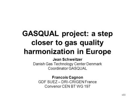 GASQUAL project: a step closer to gas quality harmonization in Europe Jean Schweitzer Danish Gas Technology Center Denmark Coordinator GASQUAL Francois.