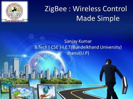 ZigBee : Wireless Control Made Simple Sanjay Kumar B.Tech ( CSE )-I.E.T(Bundelkhand University) Jhansi(U.P)