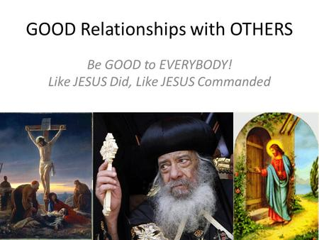 GOOD Relationships with OTHERS Be GOOD to EVERYBODY! Like JESUS Did, Like JESUS Commanded.